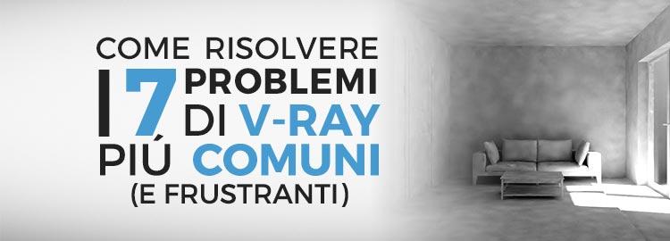 I 7 problemi V-Ray più comuni: come risolverli definitivamente